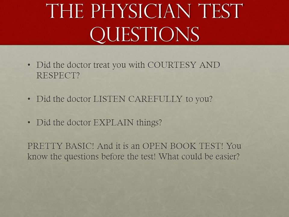 The PHYSICIAN test questions Did the doctor treat you with COURTESY AND RESPECT?Did the doctor treat you with COURTESY AND RESPECT.