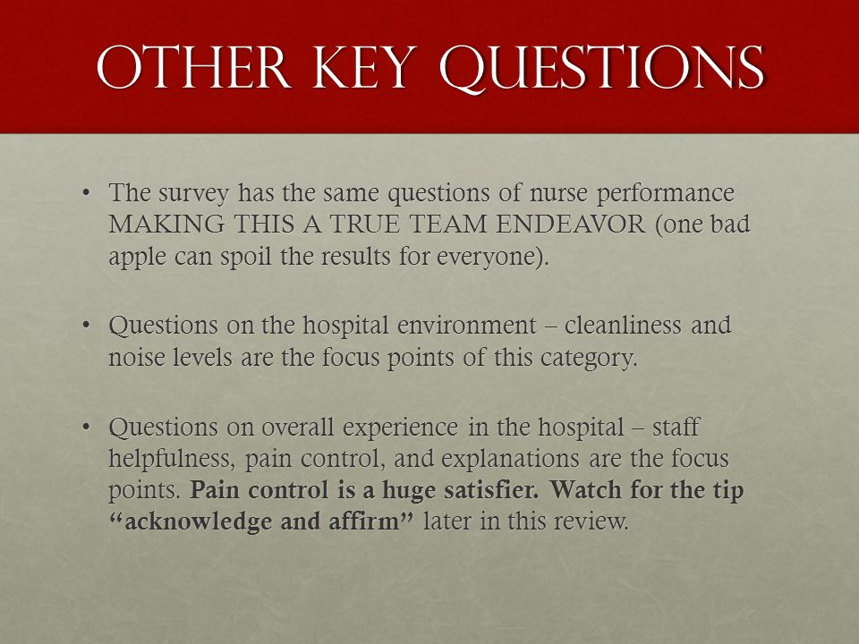 OTHER KEY QUESTIONS The survey has the same questions of nurse performance MAKING THIS A TRUE TEAM ENDEAVOR (one bad apple can spoil the results for everyone).The survey has the same questions of nurse performance MAKING THIS A TRUE TEAM ENDEAVOR (one bad apple can spoil the results for everyone).