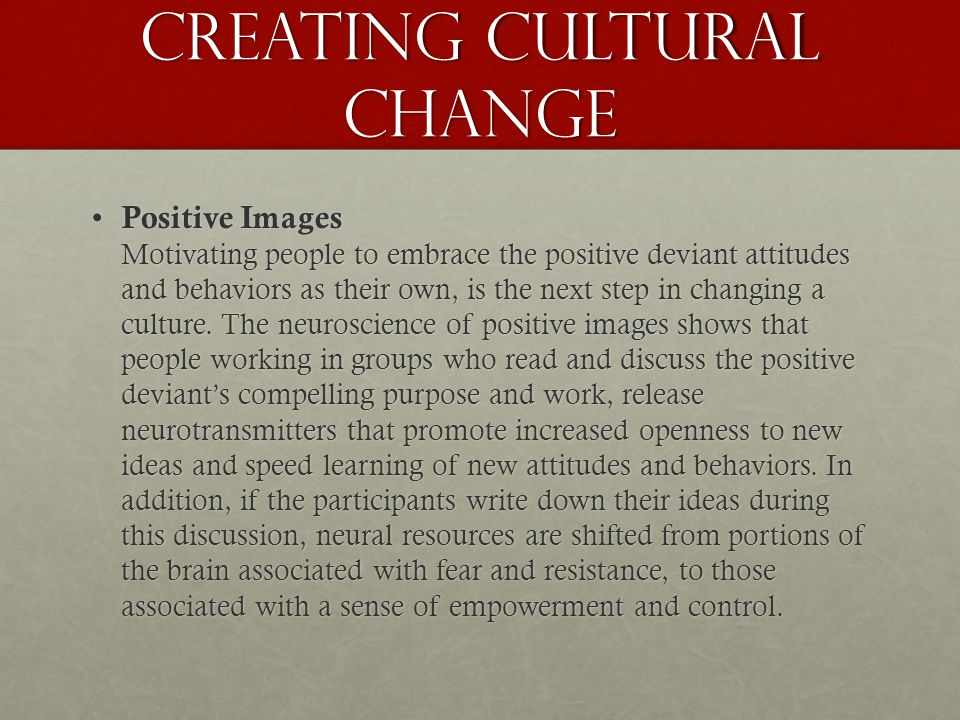 Creating cultural change Positive Images Motivating people to embrace the positive deviant attitudes and behaviors as their own, is the next step in changing a culture.