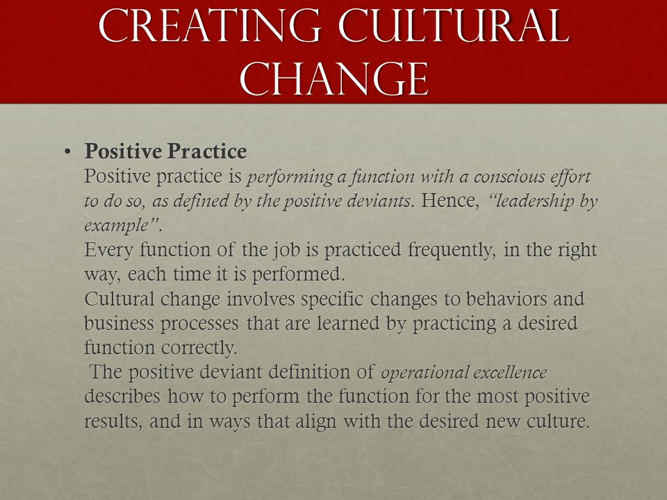 Creating cultural change Positive Practice Positive practice is performing a function with a conscious effort to do so, as defined by the positive deviants.