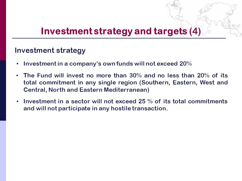 Investment strategy and targets (4) Investment strategy Investment in a company's own funds will not exceed 20% The Fund will invest no more than 30% and no less than 20% of its total commitment in any single region (Southern, Eastern, West and Central, North and Eastern Mediterranean) Investment in a sector will not exceed 25 % of its total commitments and will not participate in any hostile transaction.