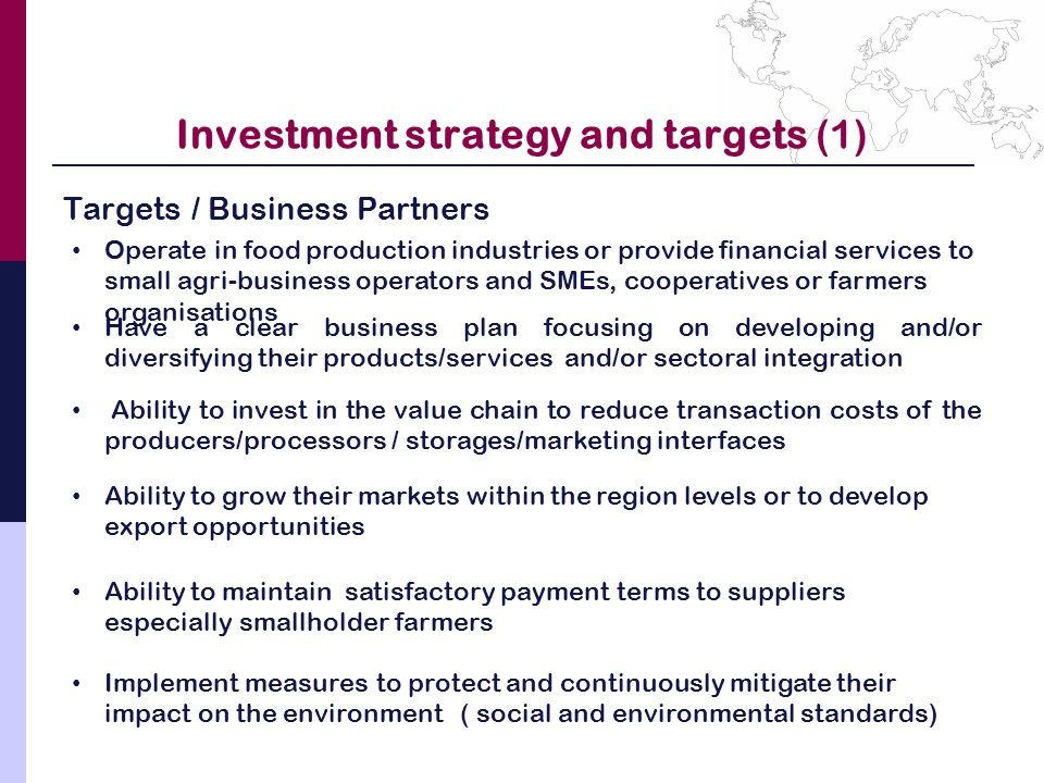 Investment strategy and targets (1) Targets / Business Partners Operate in food production industries or provide financial services to small agri-business operators and SMEs, cooperatives or farmers organisations Have a clear business plan focusing on developing and/or diversifying their products/services and/or sectoral integration Ability to grow their markets within the region levels or to develop export opportunities Ability to maintain satisfactory payment terms to suppliers especially smallholder farmers Implement measures to protect and continuously mitigate their impact on the environment ( social and environmental standards) Ability to invest in the value chain to reduce transaction costs of the producers/processors / storages/marketing interfaces