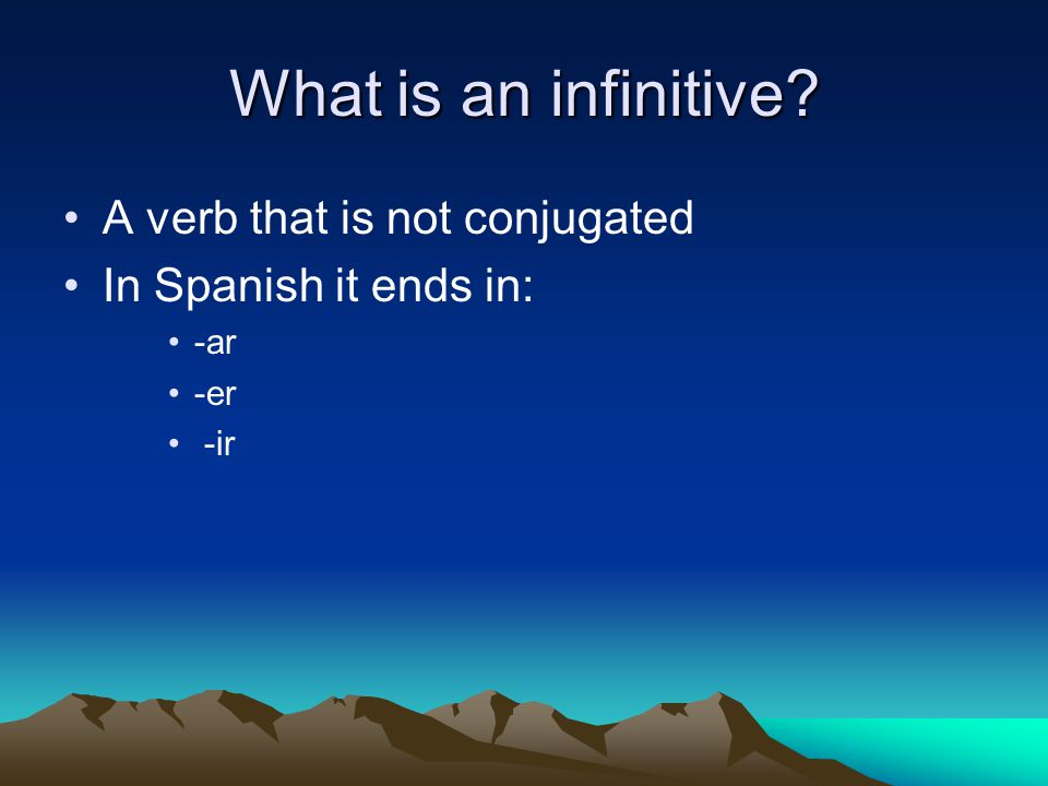 What is an infinitive? A verb that is not conjugated In Spanish it ends in: -ar -er -ir