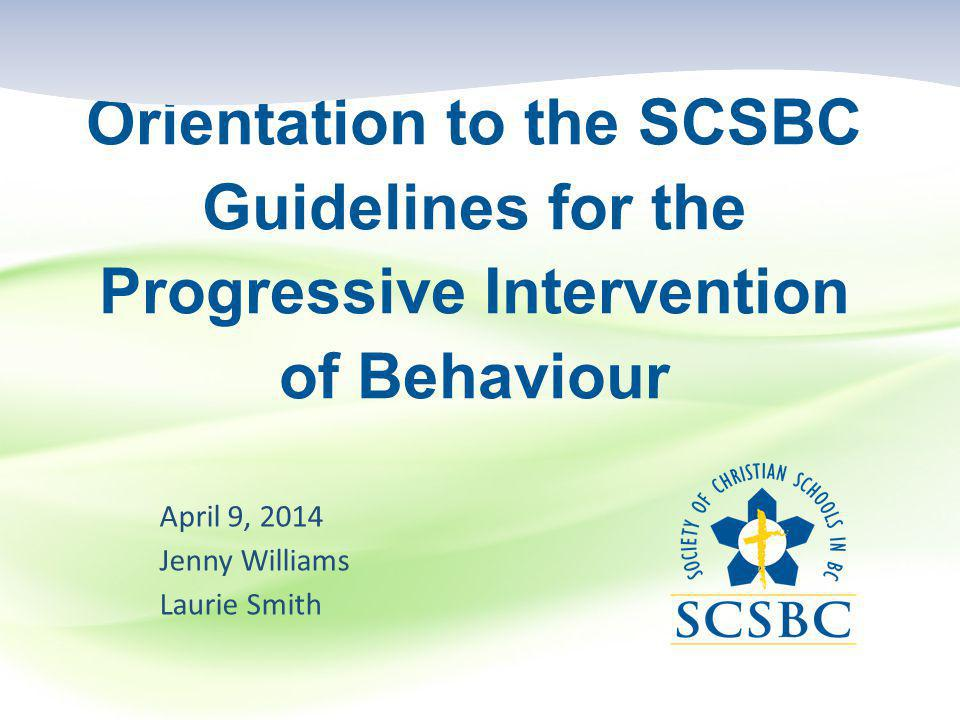 Orientation to the SCSBC Guidelines for the Progressive Intervention of Behaviour April 9, 2014 Jenny Williams Laurie Smith