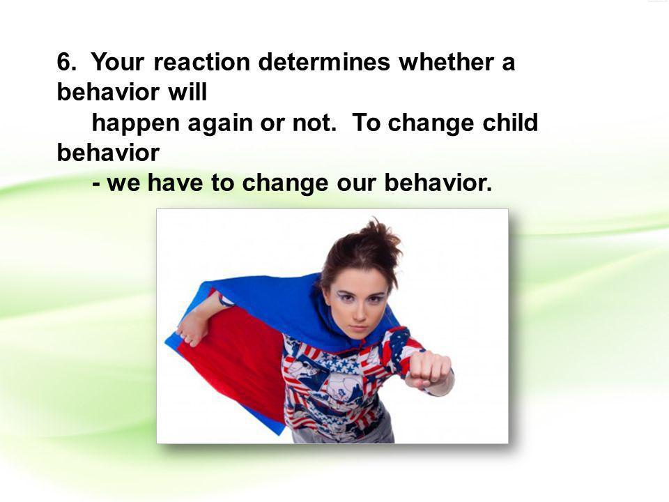 6. Your reaction determines whether a behavior will happen again or not.