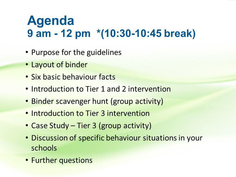 Agenda 9 am - 12 pm *(10:30-10:45 break) Purpose for the guidelines Layout of binder Six basic behaviour facts Introduction to Tier 1 and 2 intervention Binder scavenger hunt (group activity) Introduction to Tier 3 intervention Case Study – Tier 3 (group activity) Discussion of specific behaviour situations in your schools Further questions