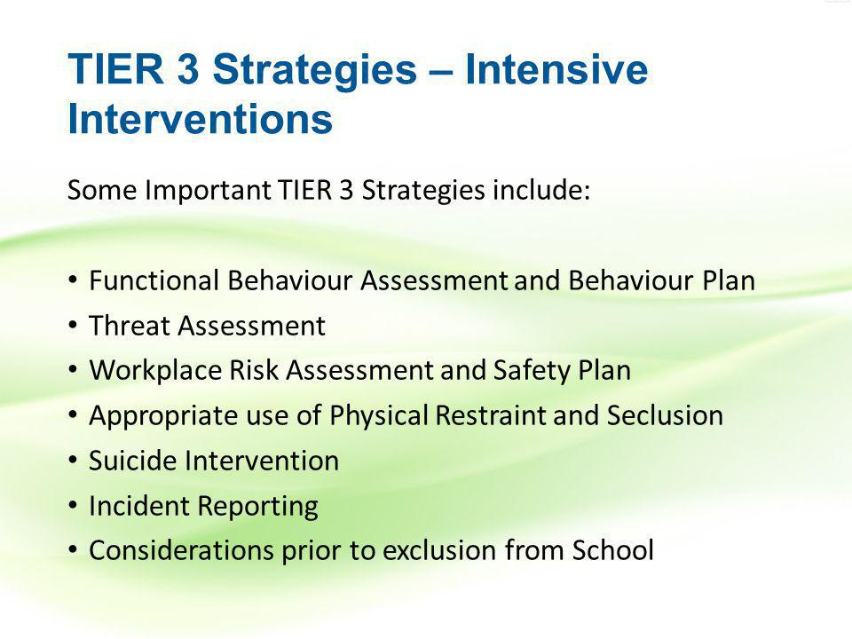 TIER 3 Strategies – Intensive Interventions Some Important TIER 3 Strategies include: Functional Behaviour Assessment and Behaviour Plan Threat Assessment Workplace Risk Assessment and Safety Plan Appropriate use of Physical Restraint and Seclusion Suicide Intervention Incident Reporting Considerations prior to exclusion from School