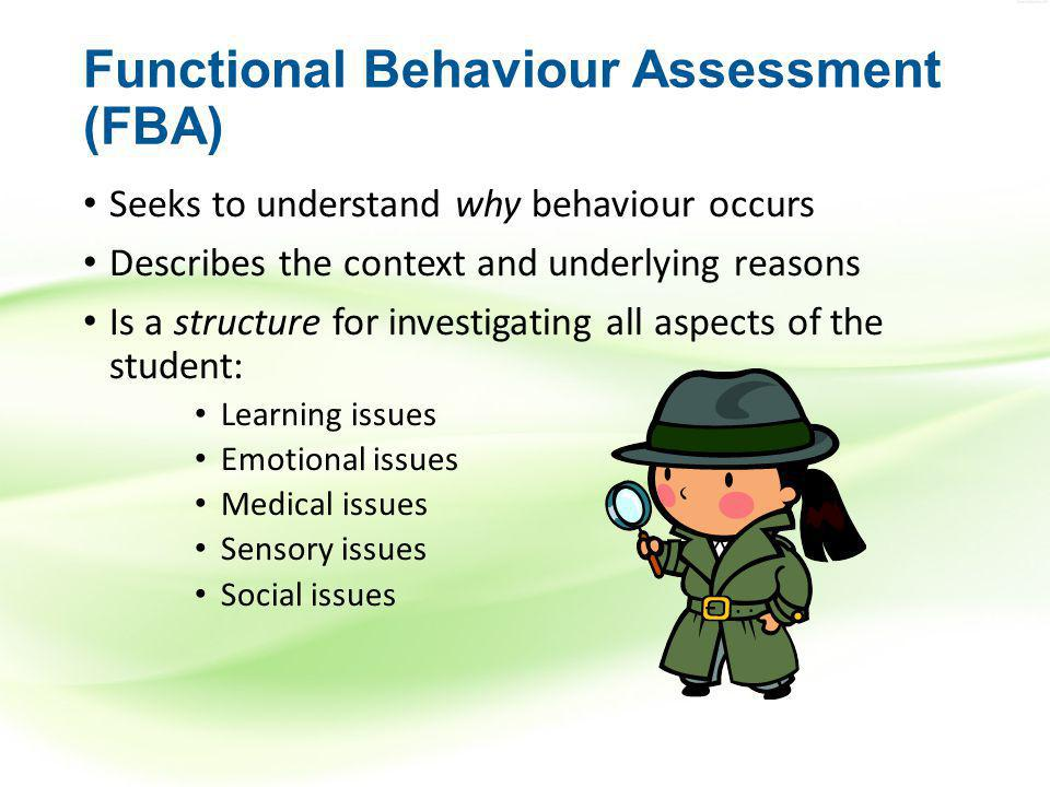Functional Behaviour Assessment (FBA) Seeks to understand why behaviour occurs Describes the context and underlying reasons Is a structure for investigating all aspects of the student: Learning issues Emotional issues Medical issues Sensory issues Social issues