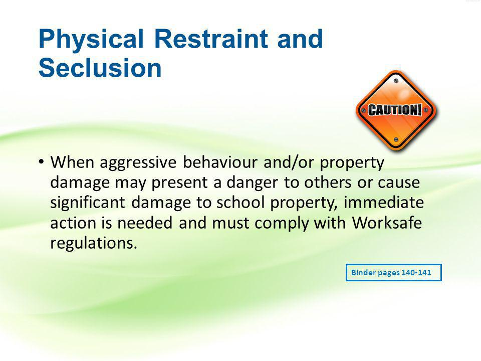 Physical Restraint and Seclusion When aggressive behaviour and/or property damage may present a danger to others or cause significant damage to school property, immediate action is needed and must comply with Worksafe regulations.