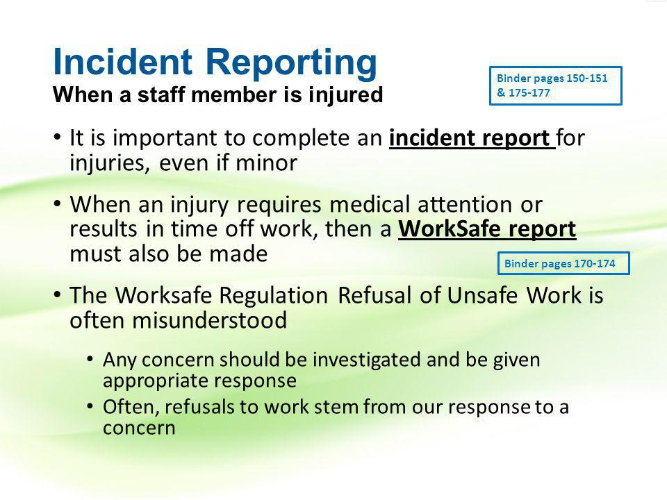 Incident Reporting When a staff member is injured It is important to complete an incident report for injuries, even if minor When an injury requires medical attention or results in time off work, then a WorkSafe report must also be made The Worksafe Regulation Refusal of Unsafe Work is often misunderstood Any concern should be investigated and be given appropriate response Often, refusals to work stem from our response to a concern Binder pages 150-151 & 175-177 Binder pages 170-174