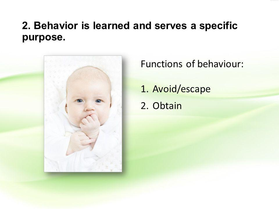 2. Behavior is learned and serves a specific purpose.