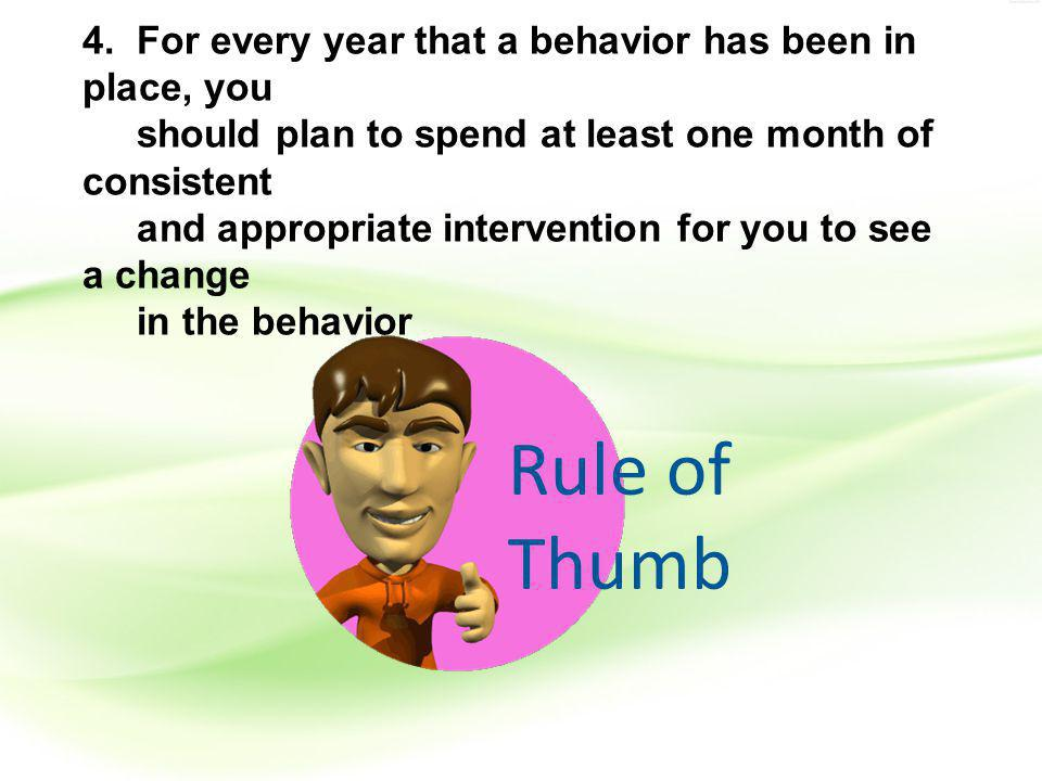 4. For every year that a behavior has been in place, you should plan to spend at least one month of consistent and appropriate intervention for you to