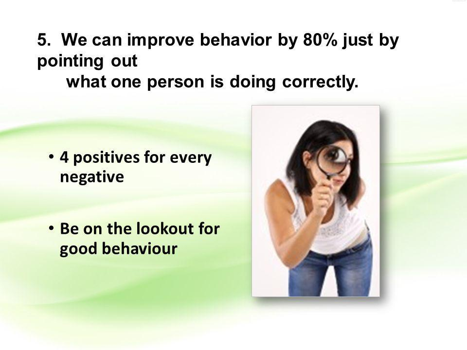 5. We can improve behavior by 80% just by pointing out what one person is doing correctly.