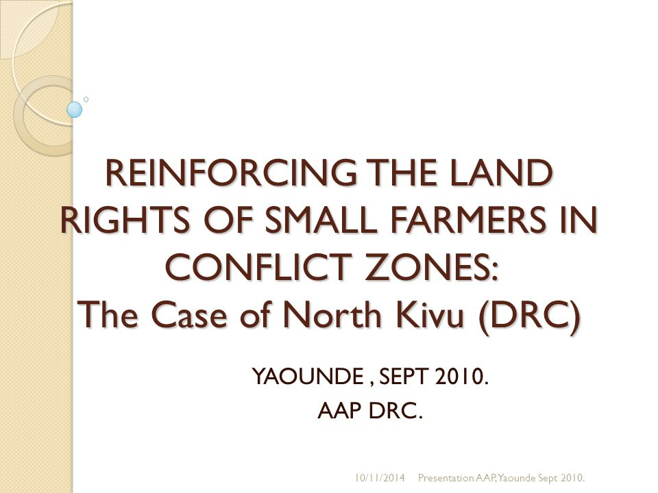 REINFORCING THE LAND RIGHTS OF SMALL FARMERS IN CONFLICT ZONES: The Case of North Kivu (DRC) YAOUNDE, SEPT 2010.