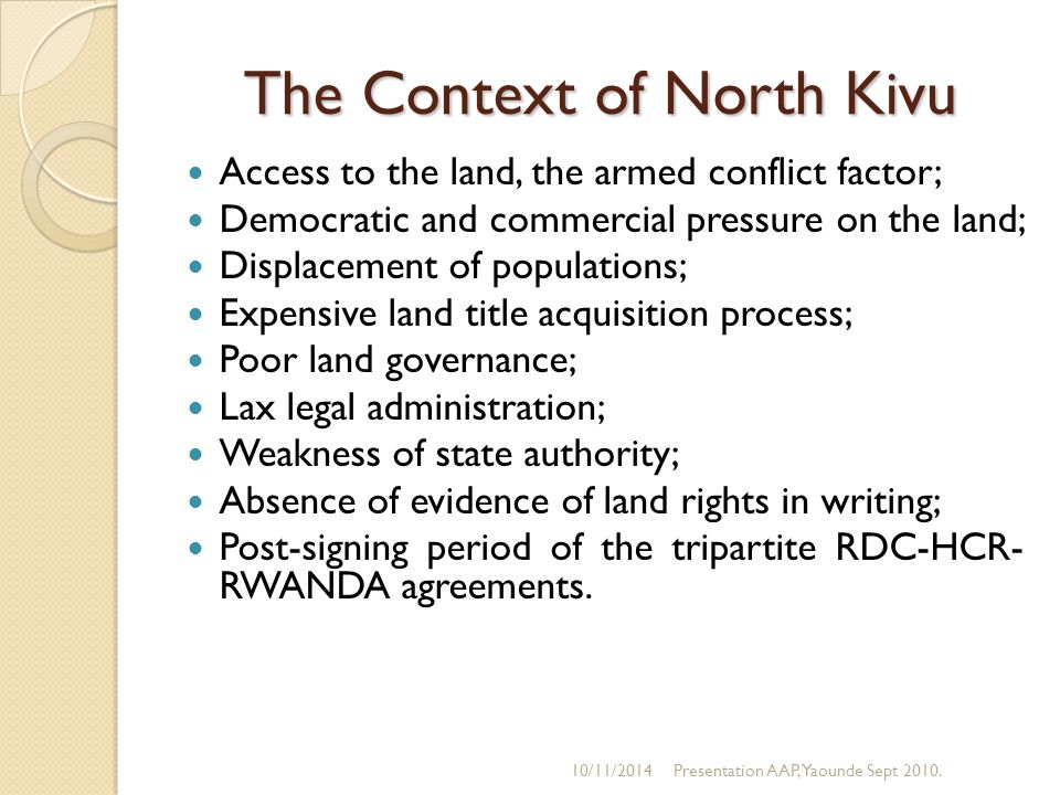 The Context of North Kivu Access to the land, the armed conflict factor; Democratic and commercial pressure on the land; Displacement of populations; Expensive land title acquisition process; Poor land governance; Lax legal administration; Weakness of state authority; Absence of evidence of land rights in writing; Post-signing period of the tripartite RDC-HCR- RWANDA agreements.