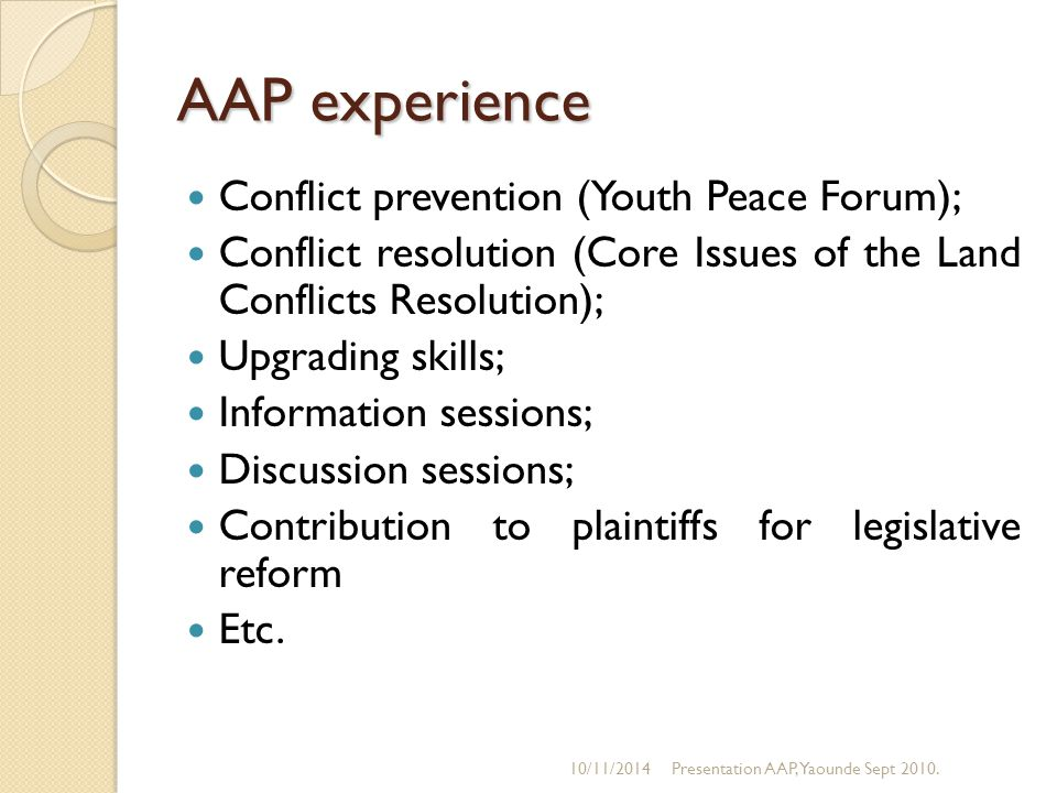 AAP experience Conflict prevention (Youth Peace Forum); Conflict resolution (Core Issues of the Land Conflicts Resolution); Upgrading skills; Information sessions; Discussion sessions; Contribution to plaintiffs for legislative reform Etc.