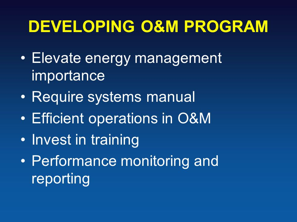 DEVELOPING O&M PROGRAM Elevate energy management importance Require systems manual Efficient operations in O&M Invest in training Performance monitoring and reporting