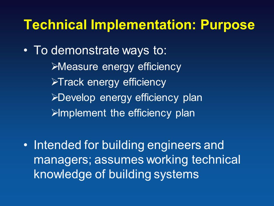 Technical Implementation: Purpose To demonstrate ways to:  Measure energy efficiency  Track energy efficiency  Develop energy efficiency plan  Implement the efficiency plan Intended for building engineers and managers; assumes working technical knowledge of building systems