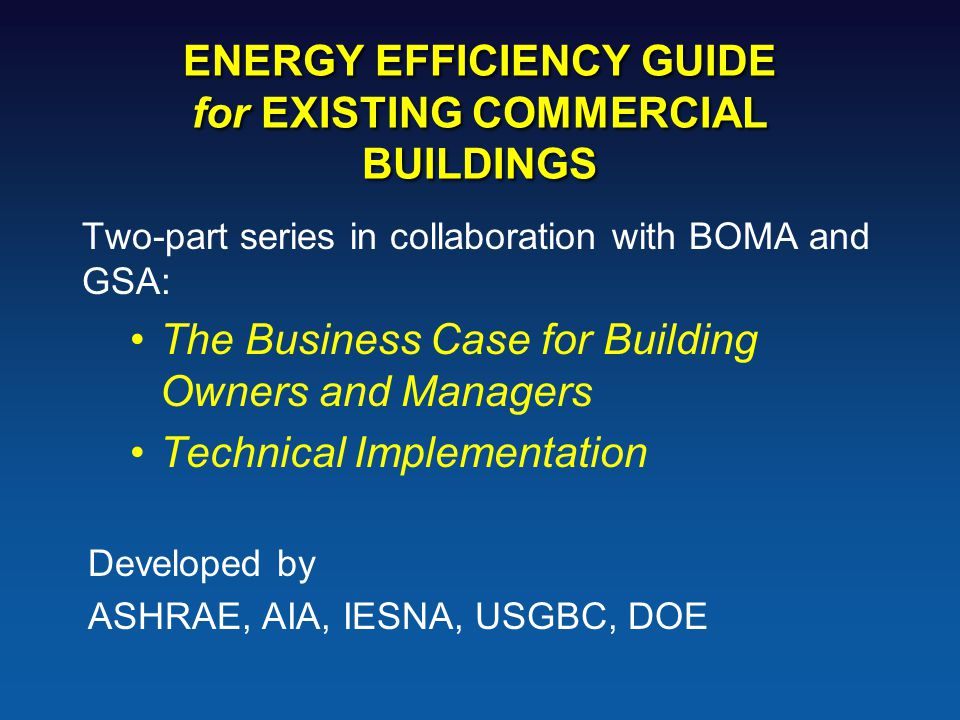 ENERGY EFFICIENCY GUIDE for EXISTING COMMERCIAL BUILDINGS Two-part series in collaboration with BOMA and GSA: The Business Case for Building Owners and Managers Technical Implementation Developed by ASHRAE, AIA, IESNA, USGBC, DOE