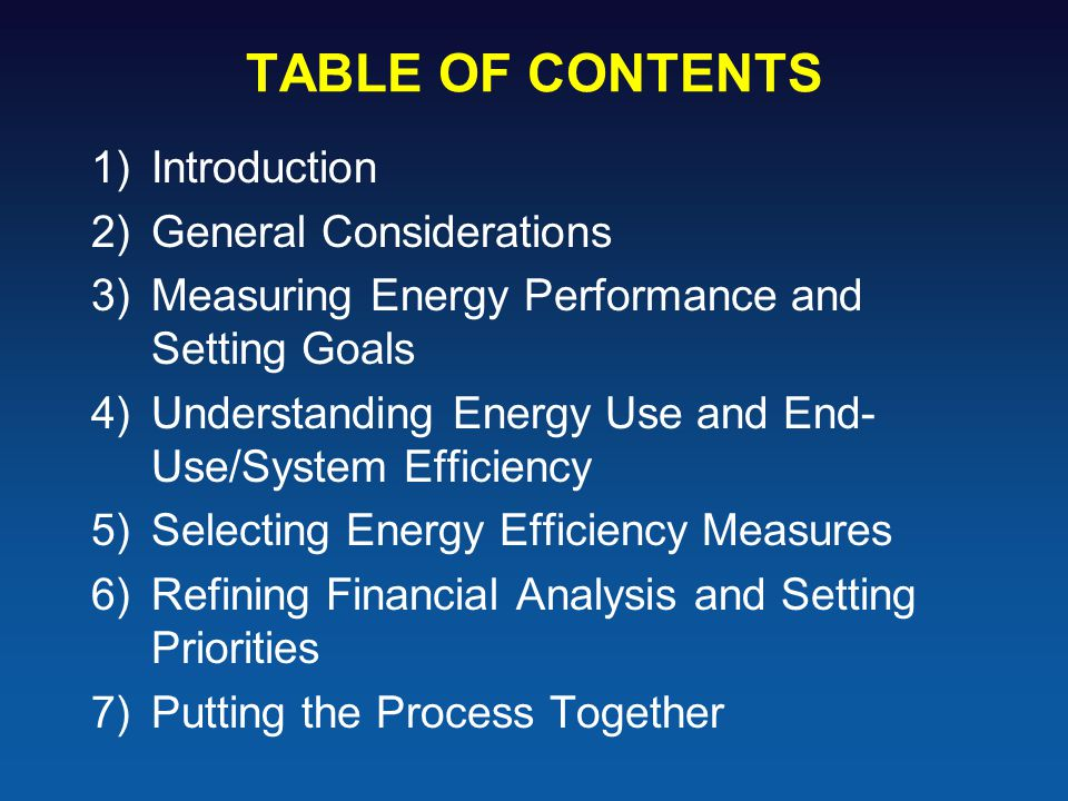 TABLE OF CONTENTS 1)Introduction 2)General Considerations 3)Measuring Energy Performance and Setting Goals 4)Understanding Energy Use and End- Use/Sys