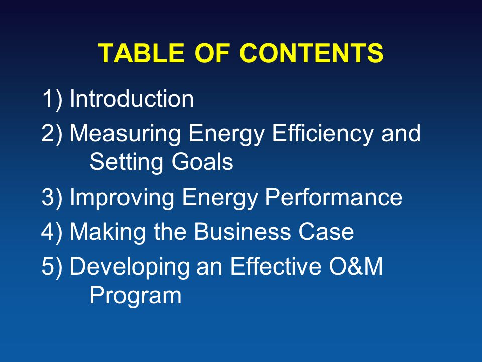 TABLE OF CONTENTS 1) Introduction 2) Measuring Energy Efficiency and Setting Goals 3) Improving Energy Performance 4) Making the Business Case 5) Developing an Effective O&M Program