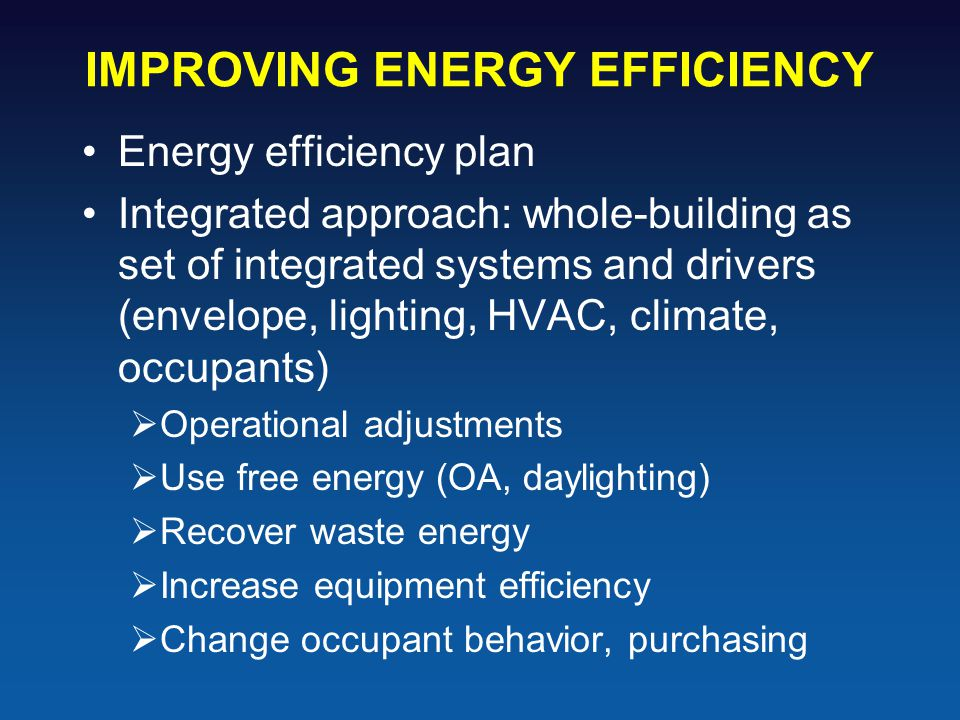 IMPROVING ENERGY EFFICIENCY Energy efficiency plan Integrated approach: whole-building as set of integrated systems and drivers (envelope, lighting, HVAC, climate, occupants)  Operational adjustments  Use free energy (OA, daylighting)  Recover waste energy  Increase equipment efficiency  Change occupant behavior, purchasing