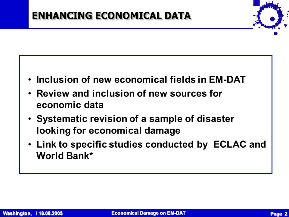 Washington, / 18.08.2005 Economical Damage on EM-DAT Page 2 ENHANCING ECONOMICAL DATA Inclusion of new economical fields in EM-DAT Review and inclusion of new sources for economic data Systematic revision of a sample of disaster looking for economical damage Link to specific studies conducted by ECLAC and World Bank*
