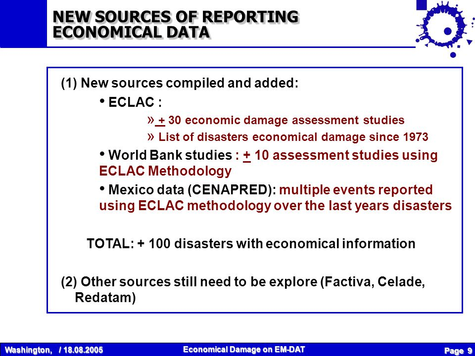 Washington, / 18.08.2005 Economical Damage on EM-DAT Page 9 (1) New sources compiled and added: ECLAC : » + 30 economic damage assessment studies » List of disasters economical damage since 1973 World Bank studies : + 10 assessment studies using ECLAC Methodology Mexico data (CENAPRED): multiple events reported using ECLAC methodology over the last years disasters TOTAL: + 100 disasters with economical information (2) Other sources still need to be explore (Factiva, Celade, Redatam) NEW SOURCES OF REPORTING ECONOMICAL DATA