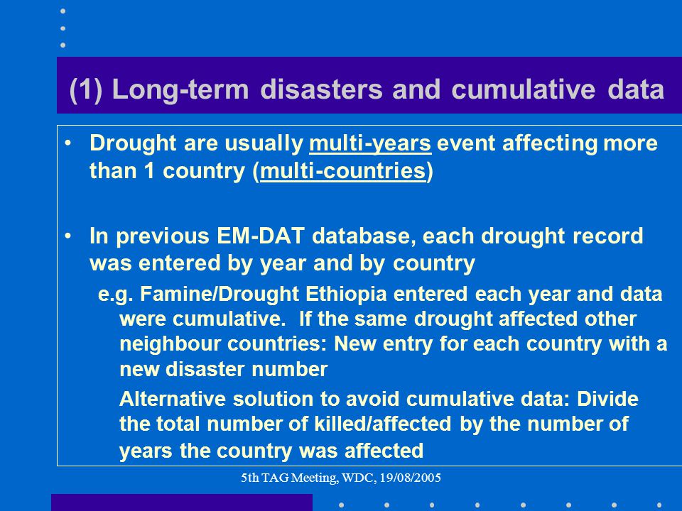 5th TAG Meeting, WDC, 19/08/2005 (1) Long-term disasters and cumulative data Drought are usually multi-years event affecting more than 1 country (mult