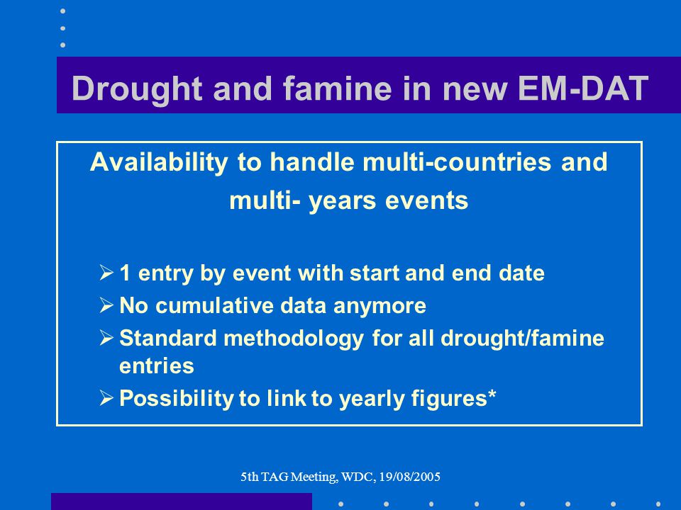 5th TAG Meeting, WDC, 19/08/2005 Drought and famine in new EM-DAT Availability to handle multi-countries and multi- years events  1 entry by event with start and end date  No cumulative data anymore  Standard methodology for all drought/famine entries  Possibility to link to yearly figures*