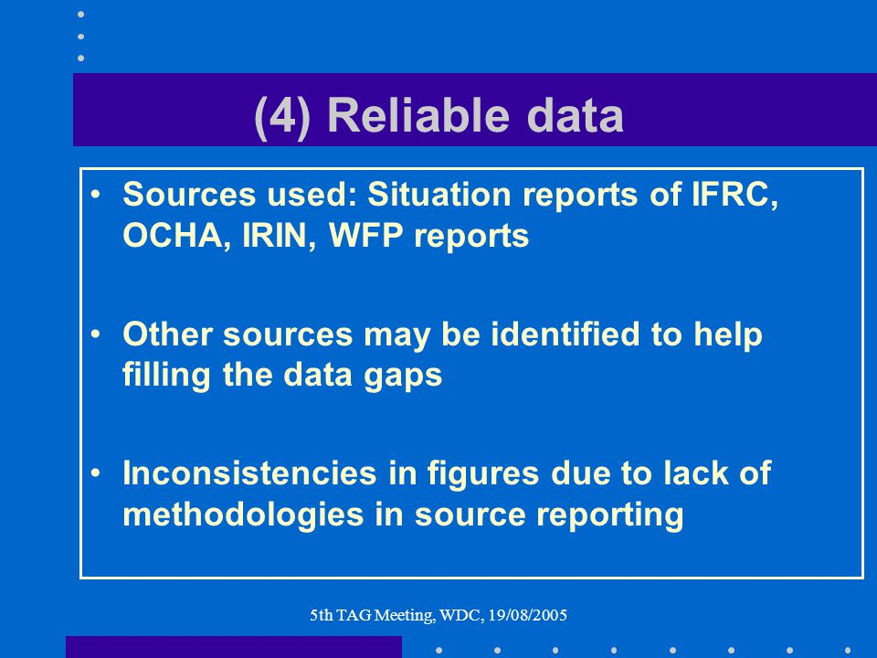 5th TAG Meeting, WDC, 19/08/2005 (4) Reliable data Sources used: Situation reports of IFRC, OCHA, IRIN, WFP reports Other sources may be identified to help filling the data gaps Inconsistencies in figures due to lack of methodologies in source reporting