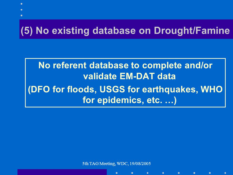 5th TAG Meeting, WDC, 19/08/2005 (5) No existing database on Drought/Famine No referent database to complete and/or validate EM-DAT data (DFO for floods, USGS for earthquakes, WHO for epidemics, etc.