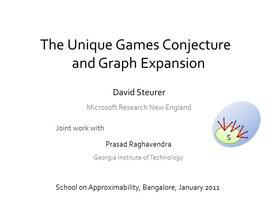 The Unique Games Conjecture and Graph Expansion School on Approximability, Bangalore, January 2011 Joint work with S Prasad Raghavendra Georgia Institute of Technology David Steurer Microsoft Research New England
