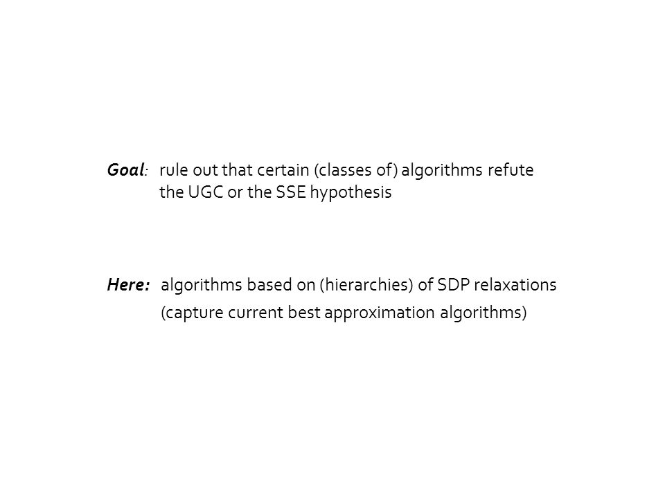 Goal: rule out that certain (classes of) algorithms refute the UGC or the SSE hypothesis Here:algorithms based on (hierarchies) of SDP relaxations (capture current best approximation algorithms)