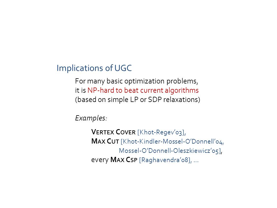 Implications of UGC For many basic optimization problems, it is NP-hard to beat current algorithms (based on simple LP or SDP relaxations) Examples: V ERTEX C OVER [Khot-Regev'03], M AX C UT [Khot-Kindler-Mossel-O'Donnell'04, Mossel-O'Donnell-Oleszkiewicz'05], every M AX C SP [Raghavendra'08], …