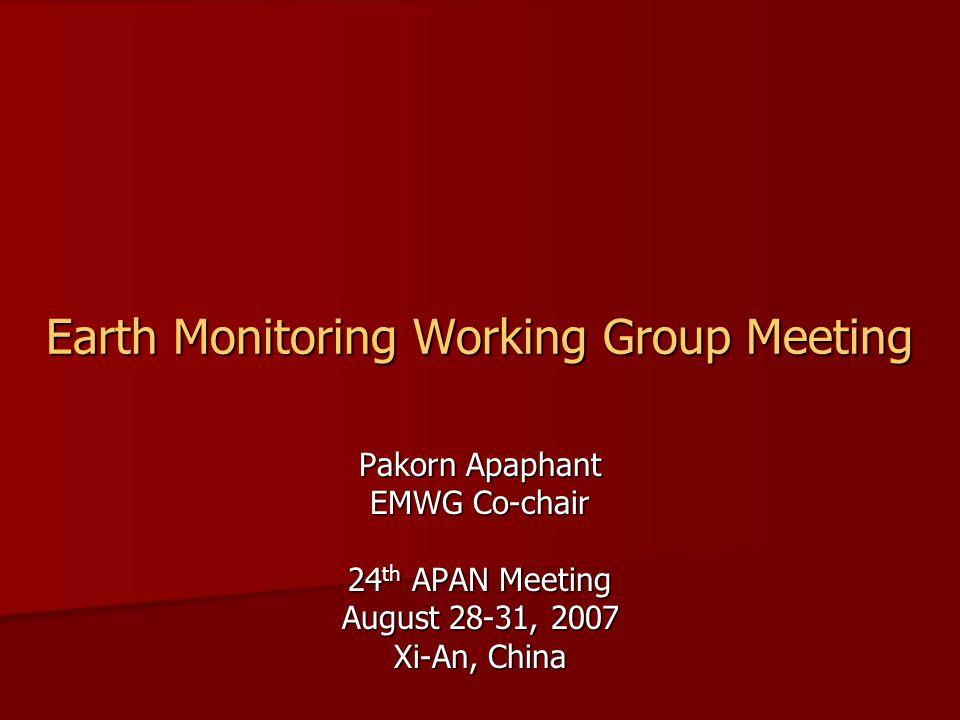 24 th APAN Meeting, Xi'An August 28-31, 2007 Earth Monitoring Working Group Natural Resource Area Natural Resource Area –Agriculture –Earth Monitoring –Earth System Established: July 1998 Established: July 1998 Co-Chair: Pakorn Apaphant, Ph.D.