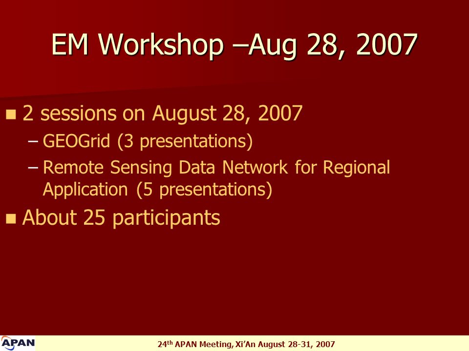 24 th APAN Meeting, Xi'An August 28-31, 2007 EM Workshop –Aug 28, 2007 2 sessions on August 28, 2007 – –GEOGrid (3 presentations) – –Remote Sensing Data Network for Regional Application (5 presentations) About 25 participants