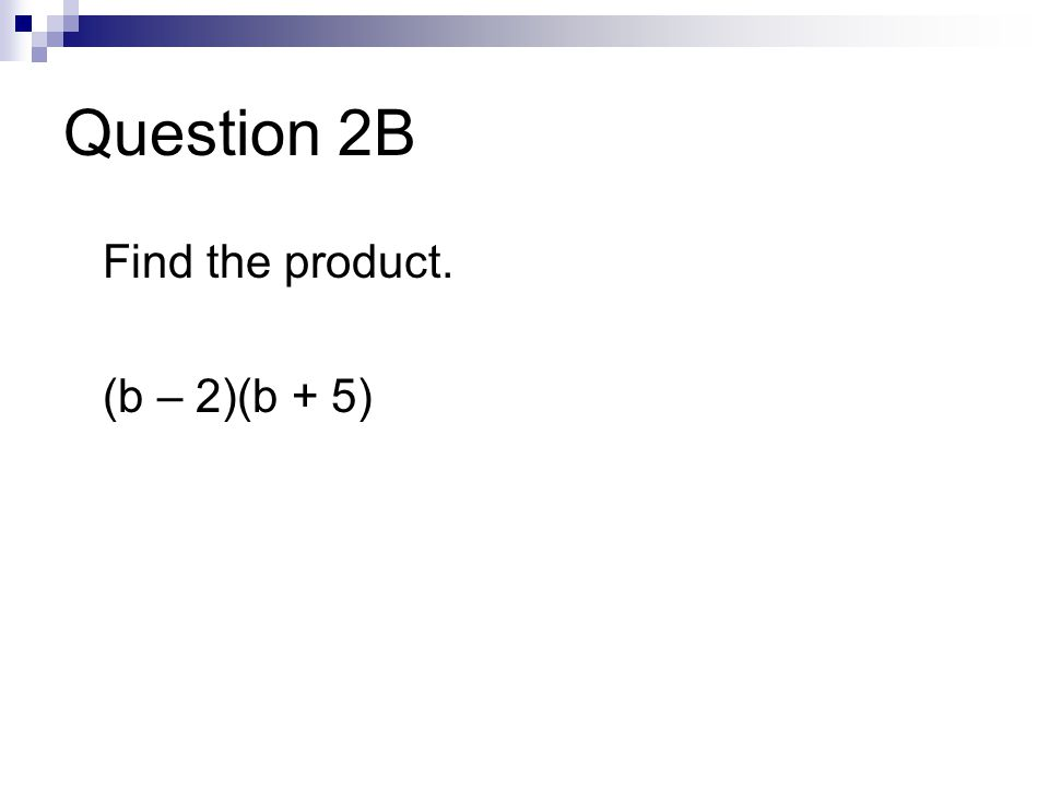 Question 2B Find the product. (b – 2)(b + 5)