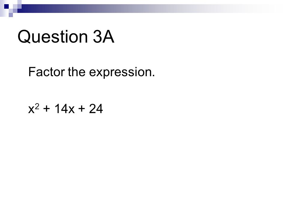 Question 3A Factor the expression. x 2 + 14x + 24