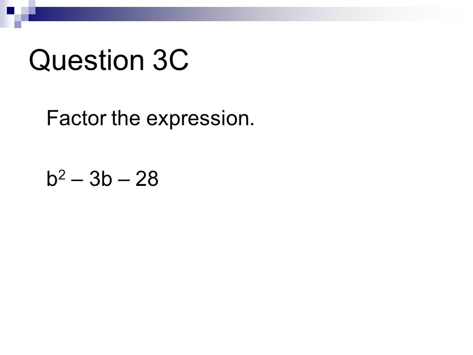 Question 3C Factor the expression. b 2 – 3b – 28