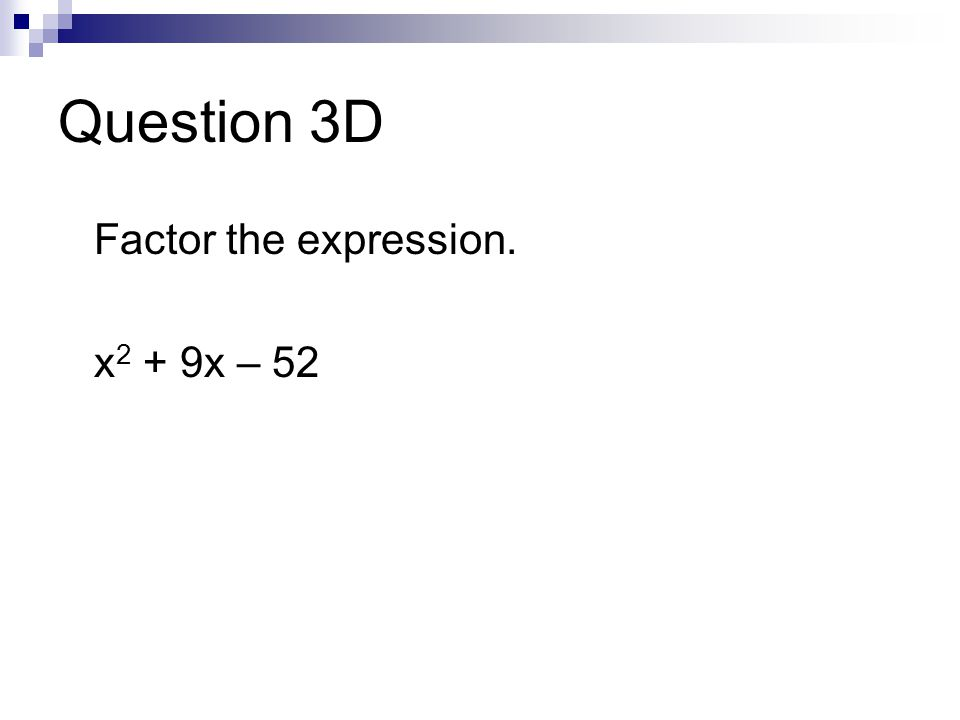 Question 3D Factor the expression. x 2 + 9x – 52