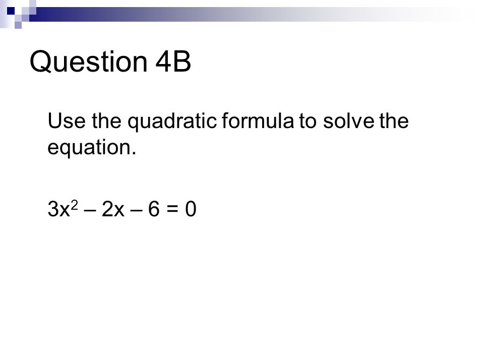 Question 4B Use the quadratic formula to solve the equation. 3x 2 – 2x – 6 = 0