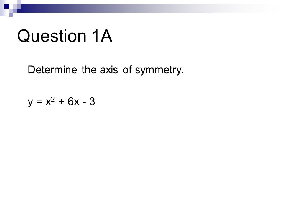 Question 1A Determine the axis of symmetry. y = x 2 + 6x - 3