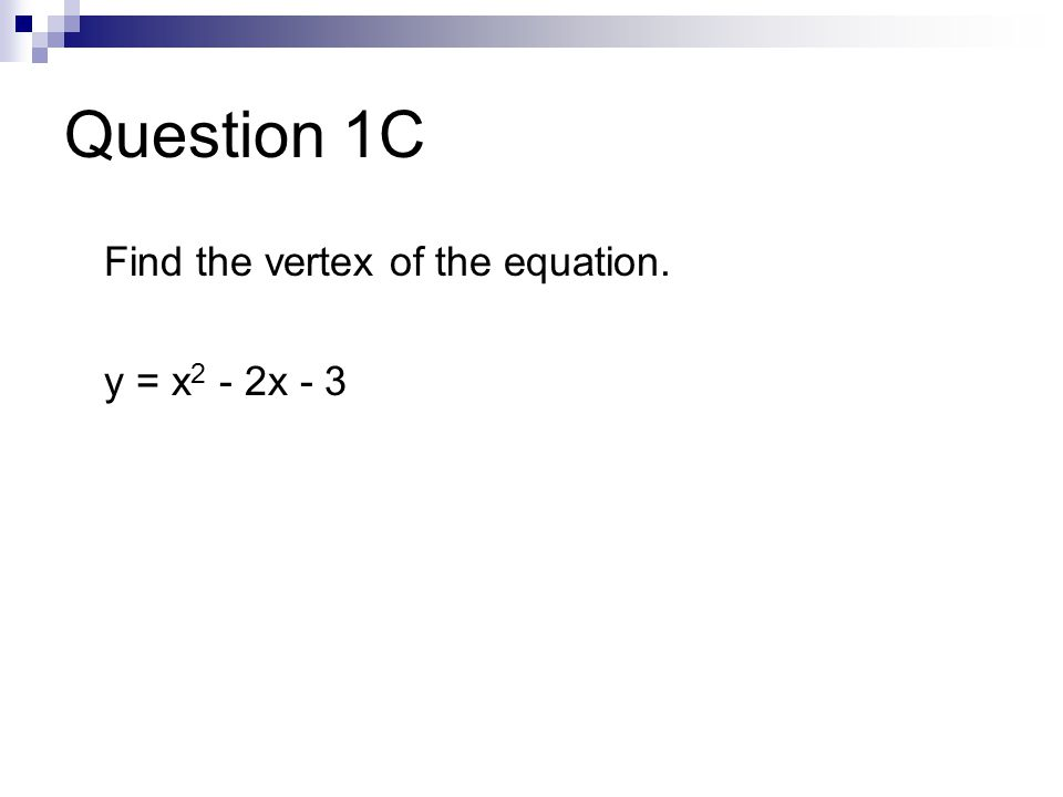 Question 1C Find the vertex of the equation. y = x 2 - 2x - 3
