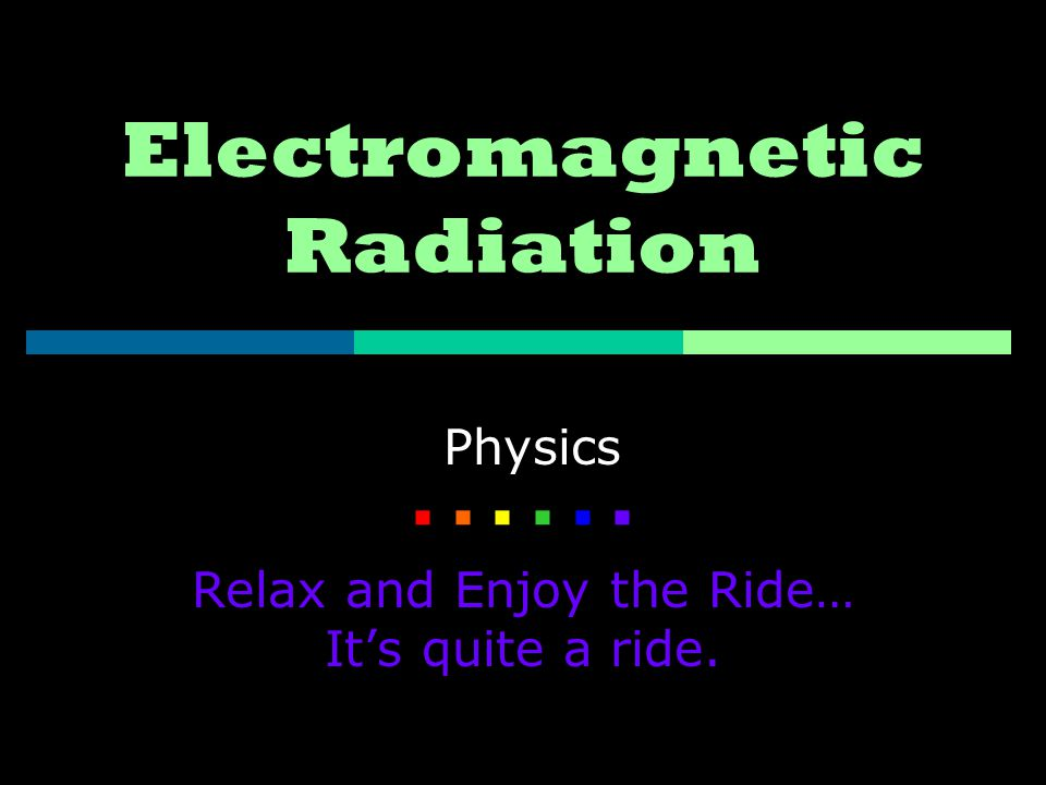 Electromagnetic Radiation Physics    Relax and Enjoy the Ride… It's quite a ride.