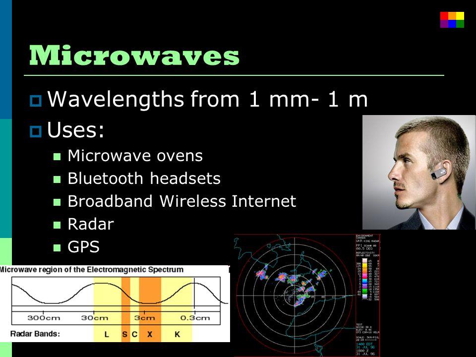 Microwaves  Wavelengths from 1 mm- 1 m  Uses: Microwave ovens Bluetooth headsets Broadband Wireless Internet Radar GPS
