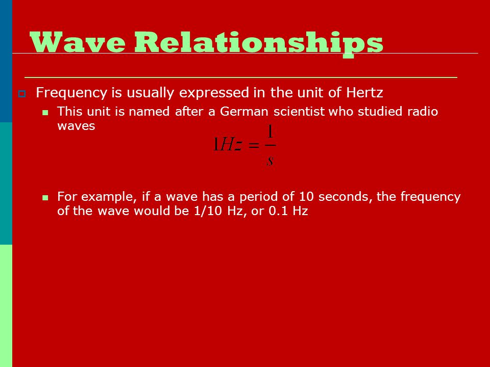 Wave Relationships  Frequency is usually expressed in the unit of Hertz This unit is named after a German scientist who studied radio waves For example, if a wave has a period of 10 seconds, the frequency of the wave would be 1/10 Hz, or 0.1 Hz