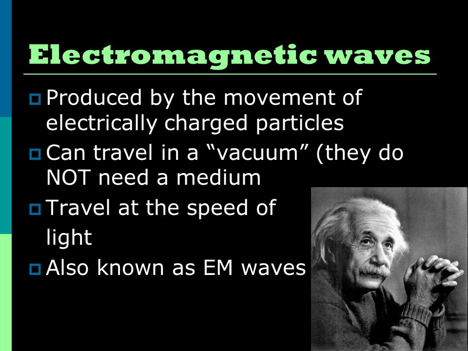Electromagnetic waves  Produced by the movement of electrically charged particles  Can travel in a vacuum (they do NOT need a medium  Travel at the speed of light  Also known as EM waves
