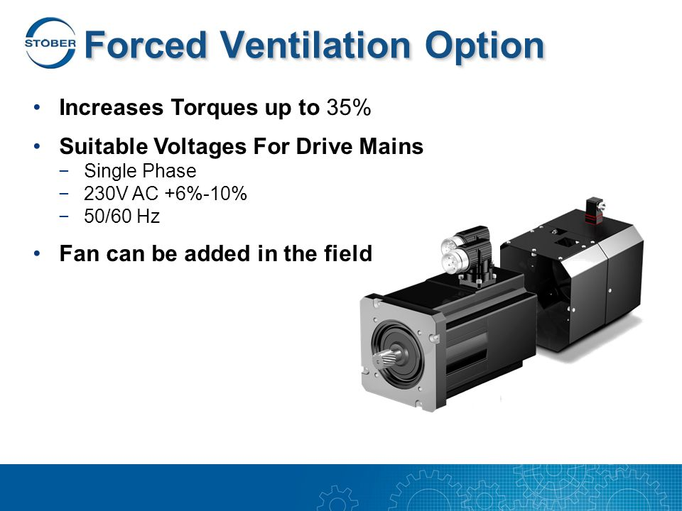 Forced Ventilation Option Increases Torques up to 35% Suitable Voltages For Drive Mains −Single Phase −230V AC +6%-10% −50/60 Hz Fan can be added in the field