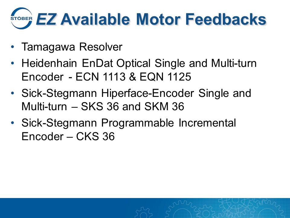 EZ Available Motor Feedbacks Tamagawa Resolver Heidenhain EnDat Optical Single and Multi-turn Encoder - ECN 1113 & EQN 1125 Sick-Stegmann Hiperface-Encoder Single and Multi-turn – SKS 36 and SKM 36 Sick-Stegmann Programmable Incremental Encoder – CKS 36